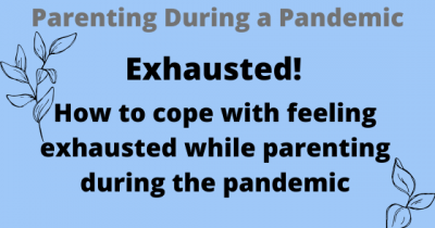 Exhausted! How to cope with feeling exhausted while parenting during the pandemic